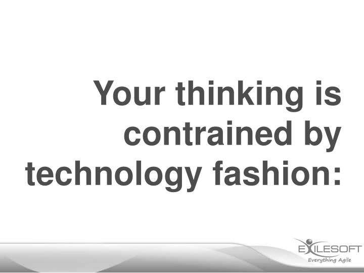 Your thinking is contrained by technology fashion: