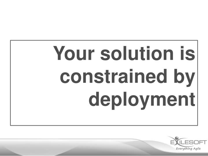 Your solution is constrained by deployment