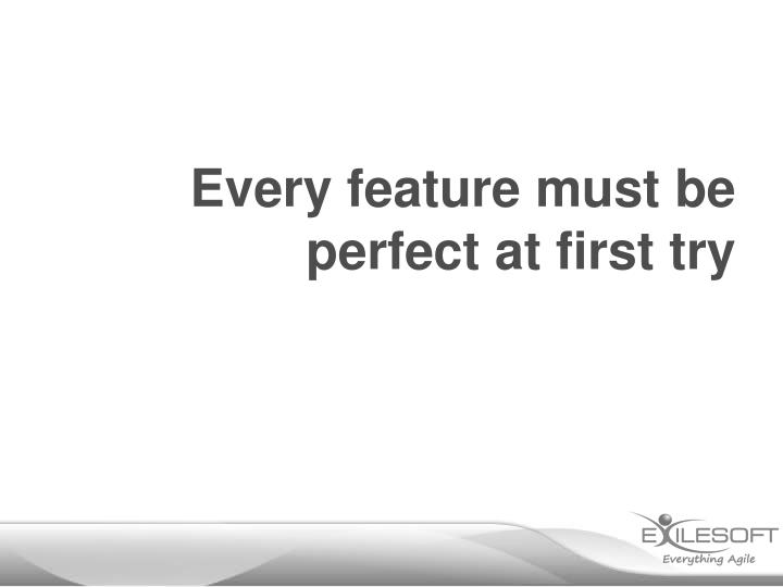 Every feature must be perfect at first try