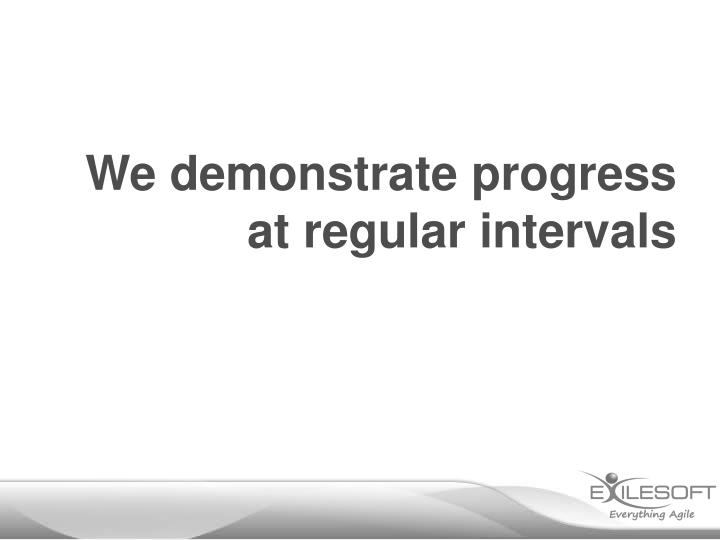 We demonstrate progress at regular intervals
