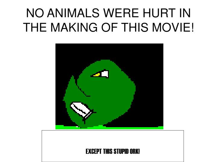 NO ANIMALS WERE HURT IN THE MAKING OF THIS MOVIE!