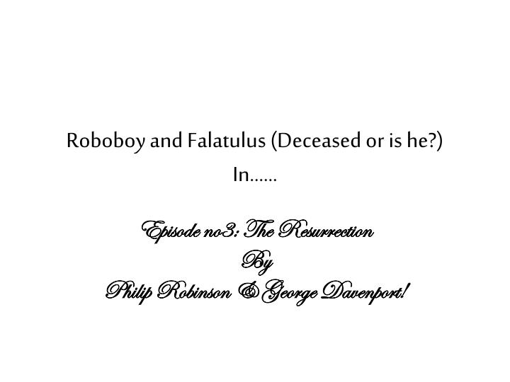 Roboboy and Falatulus (Deceased or is he?)