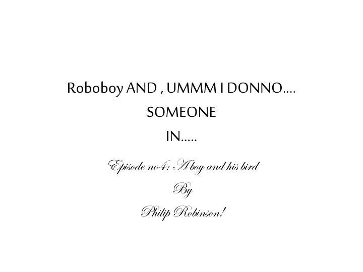 Roboboy AND , UMMM I DONNO…. SOMEONE