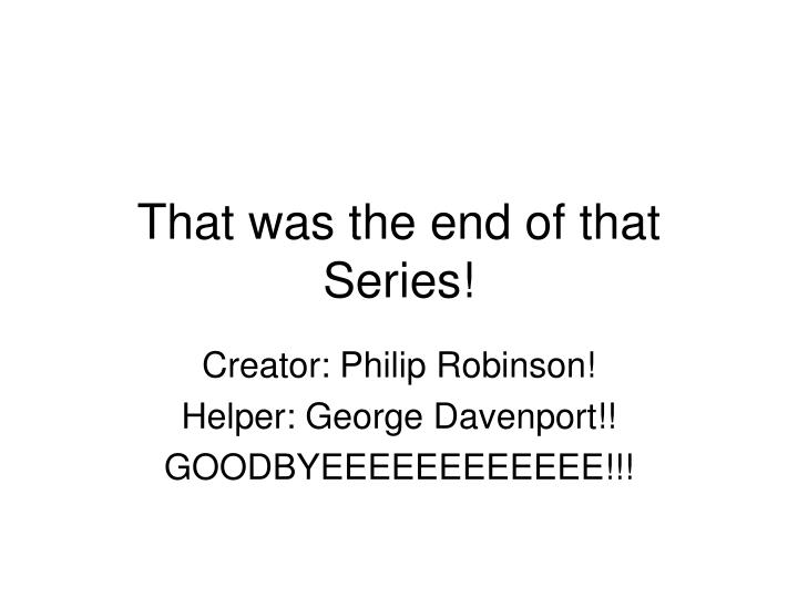That was the end of that Series!
