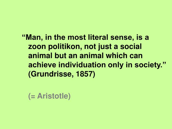 """Man, in the most literal sense, is a zoon politikon, not just a social animal but an animal which can achieve individuation only in society."" (Grundrisse, 1857)"
