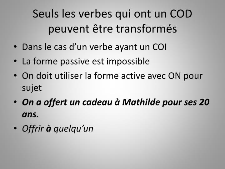 Seuls les verbes qui ont un COD peuvent être transformés