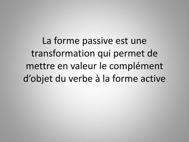 La forme passive est une transformation qui permet de mettre en valeur le complément d'objet du verbe à la forme active