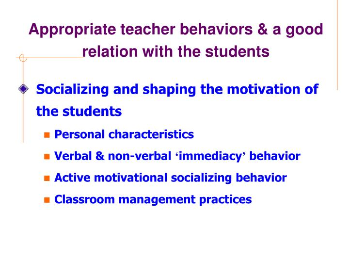 Appropriate teacher behaviors & a good relation with the students