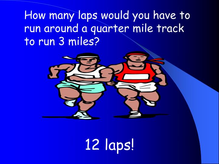 How many laps would you have to run around a quarter mile track to run 3 miles?