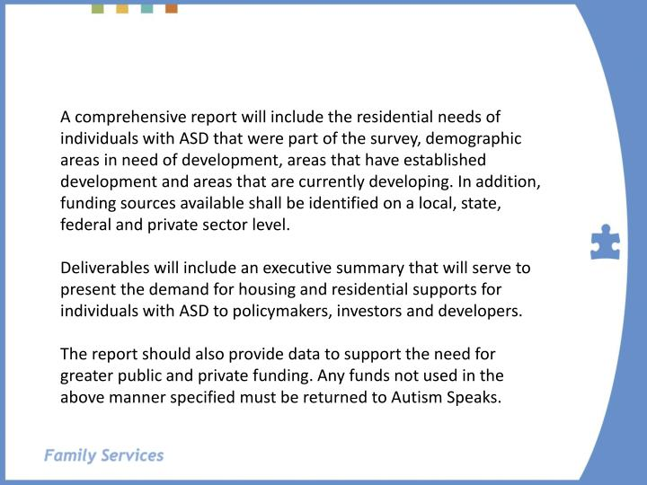 A comprehensive report will include the residential needs of individuals with ASD that were part of the survey, demographic areas in need of development, areas that have established development and areas that are currently developing. In addition, funding sources available shall be identified on a local, state, federal and private sector level.