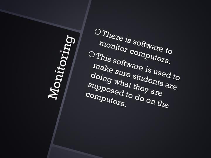 There is software to monitor computers.