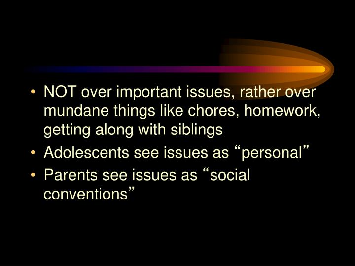 NOT over important issues, rather over mundane things like chores, homework, getting along with siblings