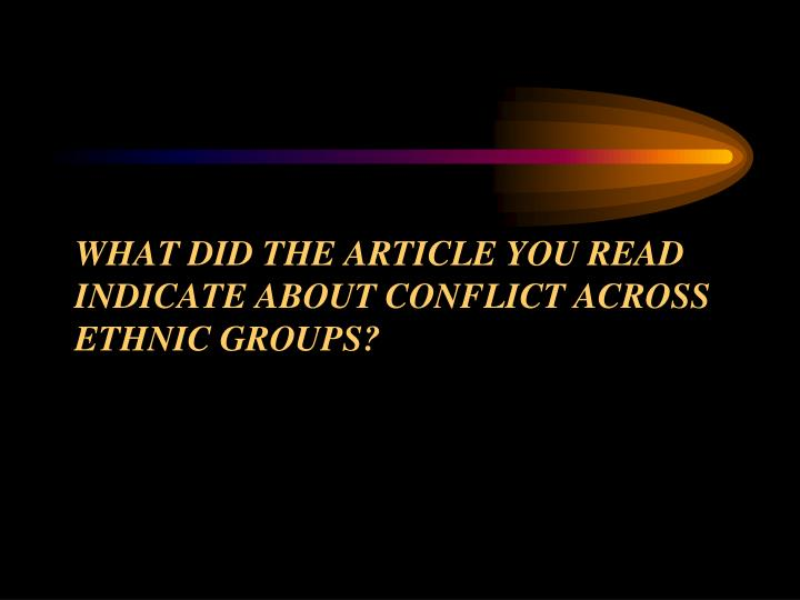 WHAT DID THE ARTICLE YOU READ INDICATE ABOUT CONFLICT ACROSS ETHNIC GROUPS?