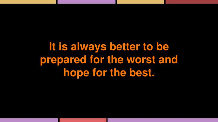 It is always better to be prepared for the worst and hope for the best.