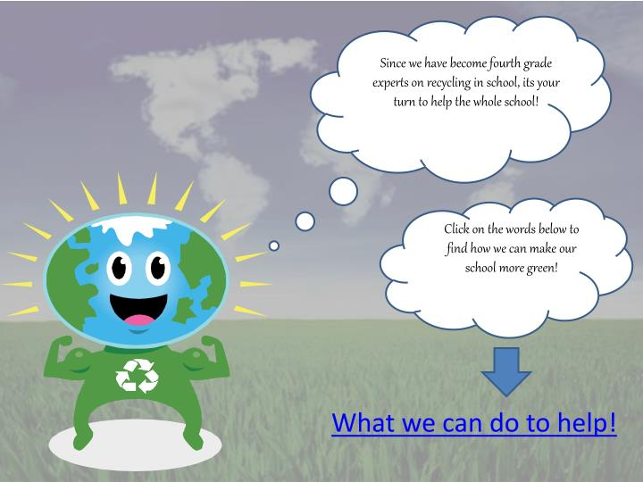 Since we have become fourth grade experts on recycling in school, its your turn to help the whole school!