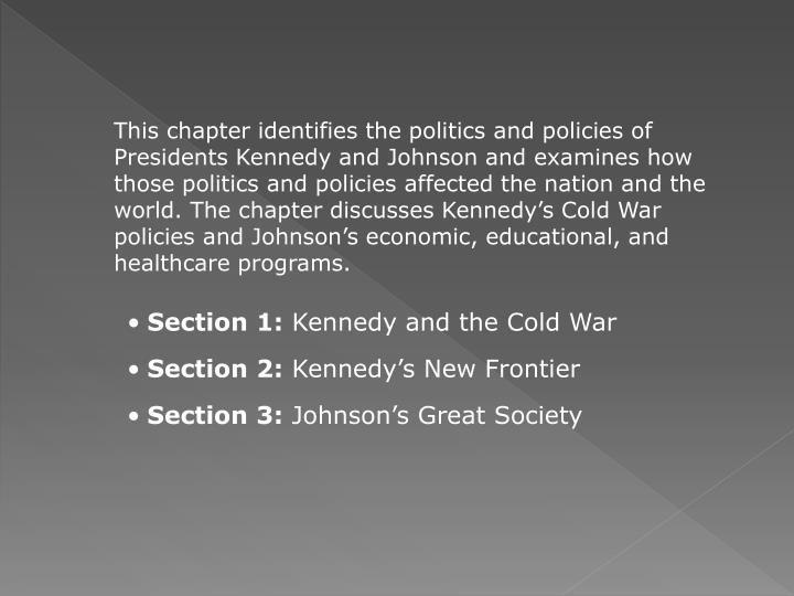 This chapter identifies the politics and policies of Presidents Kennedy and Johnson and examines how those politics and policies affected the nation and the world. The chapter discusses Kennedy's Cold War policies and Johnson's economic, educational, and healthcare programs.