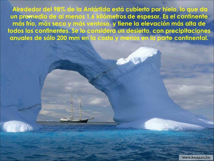 Alrededor del 98% de la Antártida está cubierto por hielo, lo que da un promedio de al menos 1,6 kilómetros de espesor. Es el continente más frío, más seco y más ventoso, y tiene la elevación más alta de todos los continentes. Se lo considera un desierto, con precipitaciones anuales de sólo 200mm en la costa y menos en la parte continental.