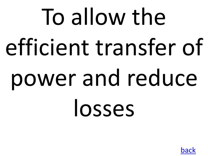 To allow the efficient transfer of power and reduce losses