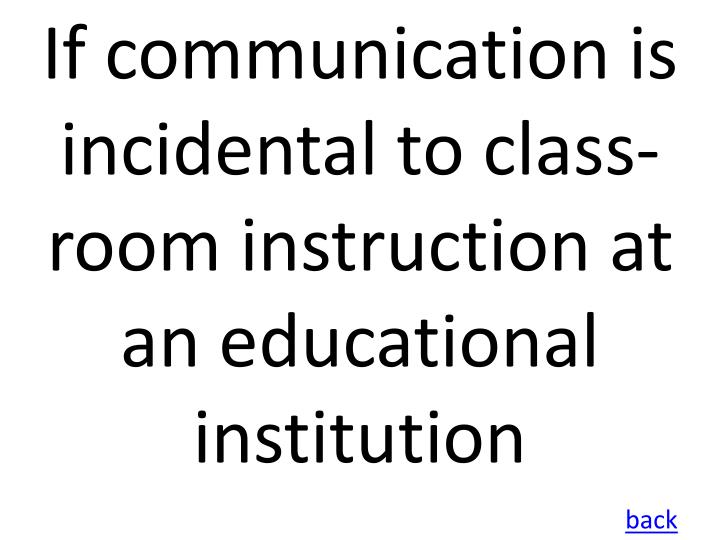 If communication is incidental to class-room instruction at an educational institution