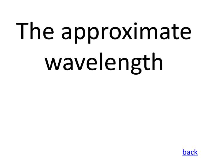 The approximate wavelength