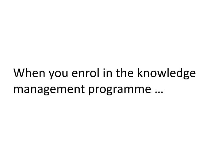 When you enrol in the knowledge management programme …