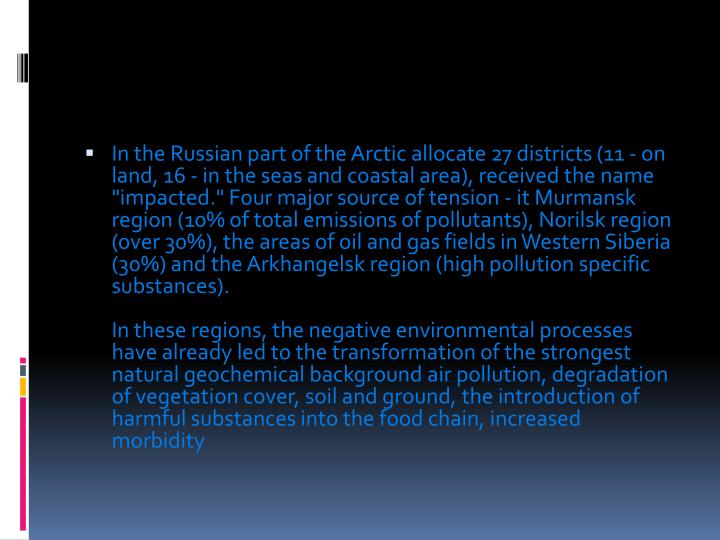 "In the Russian part of the Arctic allocate 27 districts (11 - on land, 16 - in the seas and coastal area), received the name ""impacted."" Four major source of tension - it Murmansk region (10% of total emissions of pollutants), Norilsk region (over 30%), the areas of oil and gas fields in Western Siberia (30%) and the Arkhangelsk region (high pollution specific substances)."