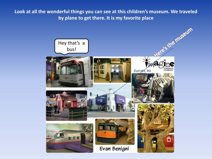 Look at all the wonderful things you can see at this children's museum. We traveled