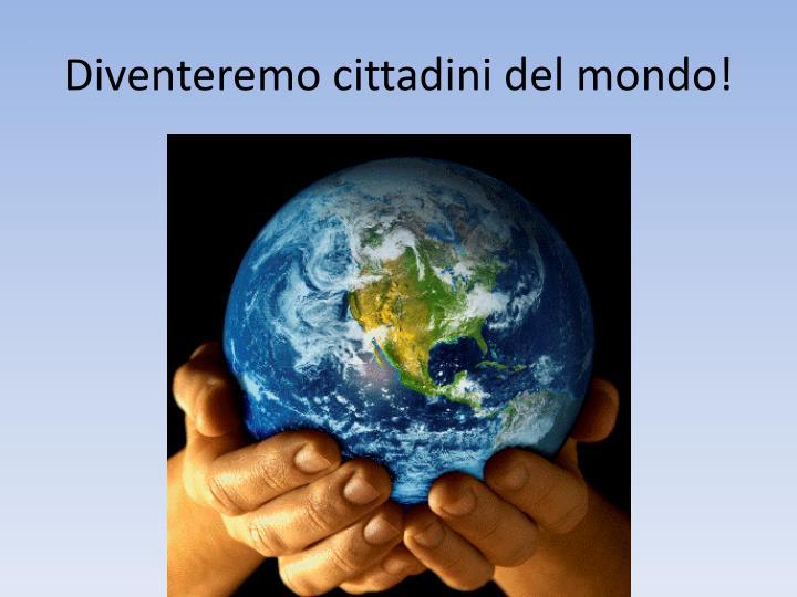 Diventeremo cittadini del mondo!