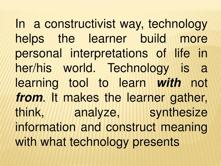 In  a constructivist way, technology helps the learner build more personal interpretations of life i...