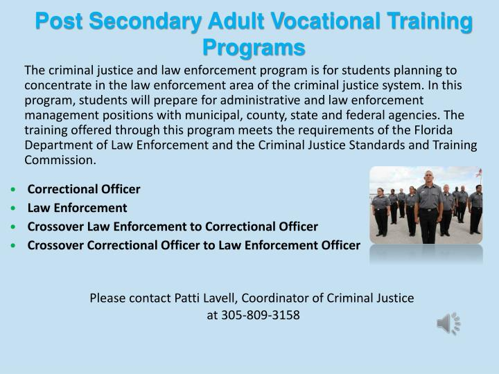 The criminal justice and law enforcement program is for students planning to concentrate in the law enforcement area of the criminal justice system. In this program, students will prepare for administrative and law enforcement management positions with municipal, county, state and federal agencies. The training offered through this program meets the requirements of the Florida Department of Law Enforcement and the Criminal Justice Standards and Training Commission.