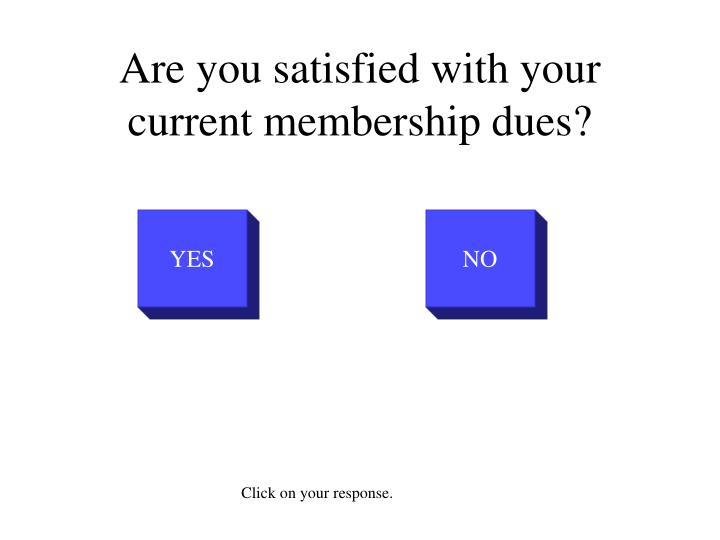 Are you satisfied with your current membership dues