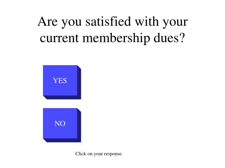 Are you satisfied with your current membership dues1