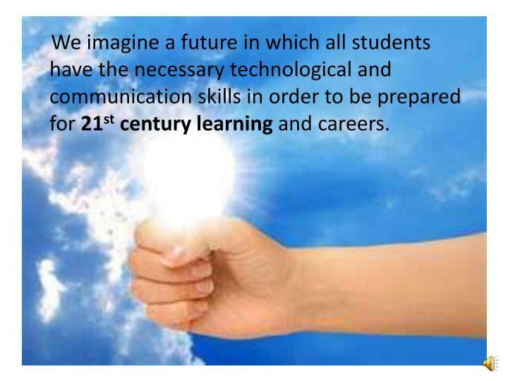 We imagine a future in which all students have the necessary technological and communication ski...