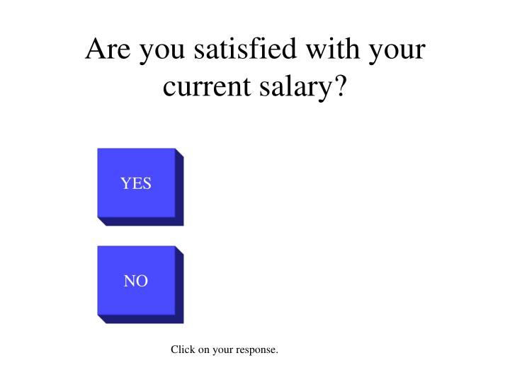 Are you satisfied with your current salary1