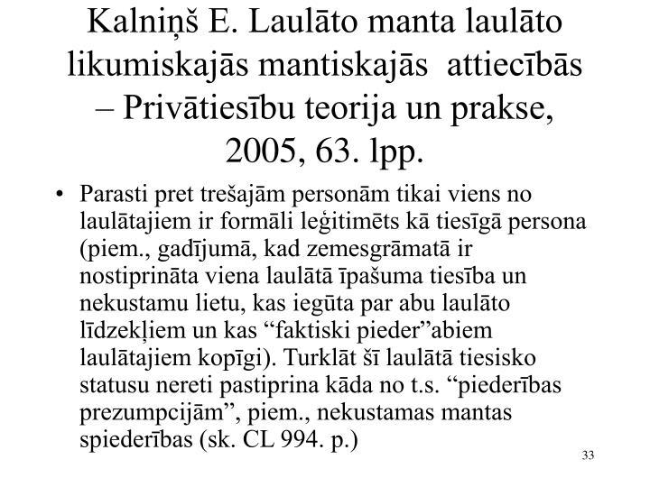 Kalniņš E. Laulāto manta laulāto likumiskajās mantiskajās  attiecībās – Privātiesību teorija un prakse, 2005, 63. lpp.