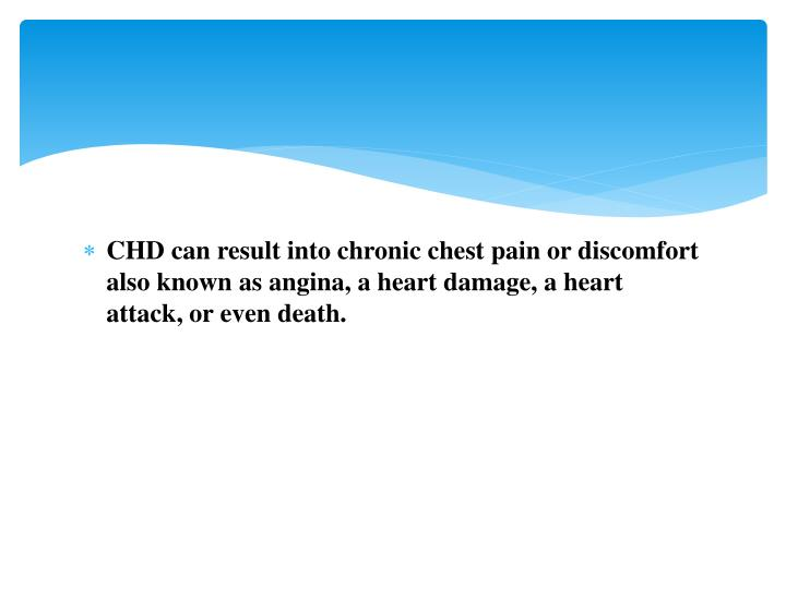 CHD can result into chronic chest pain or discomfort also known as angina, a heart damage, a heart attack, or even death.