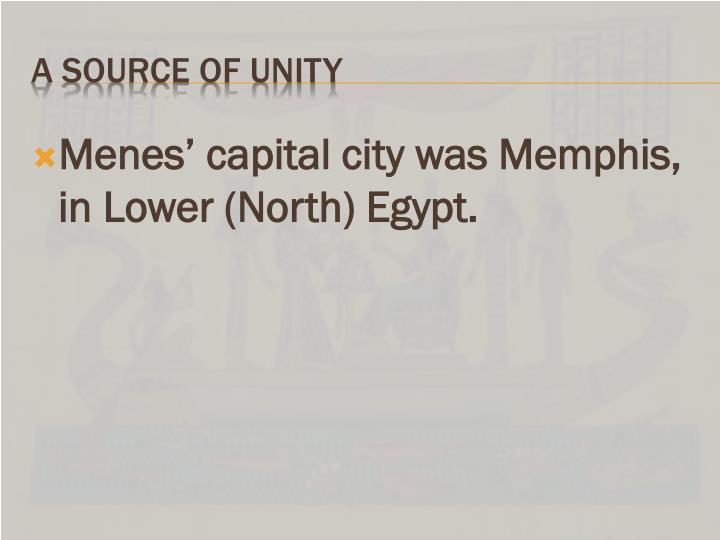 Menes' capital city was Memphis, in Lower (North) Egypt.
