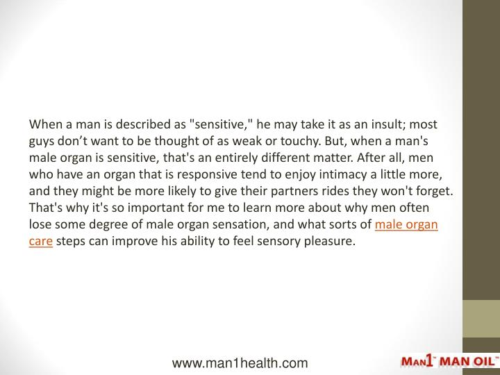 """When a man is described as """"sensitive,"""" he may take it as an insult; most guys don't want to be thought of as weak or touchy. But, when a man's male organ is sensitive, that's an entirely different matter. After all, men who have an organ that is responsive tend to enjoy intimacy a little more, and they might be more likely to give their partners rides they won't forget.  That's why it's so important for me to learn more about why men often lose some degree of male organ sensation, and what sorts of"""