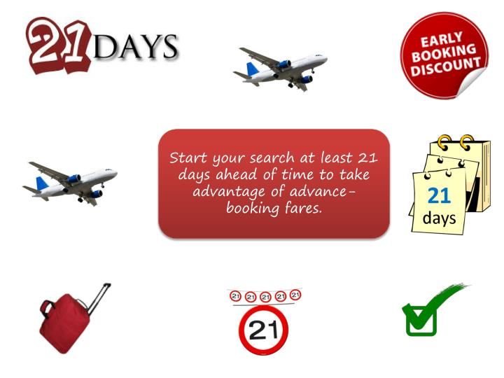 Start your search at least 21 days ahead of time to take advantage of advance-booking fares.