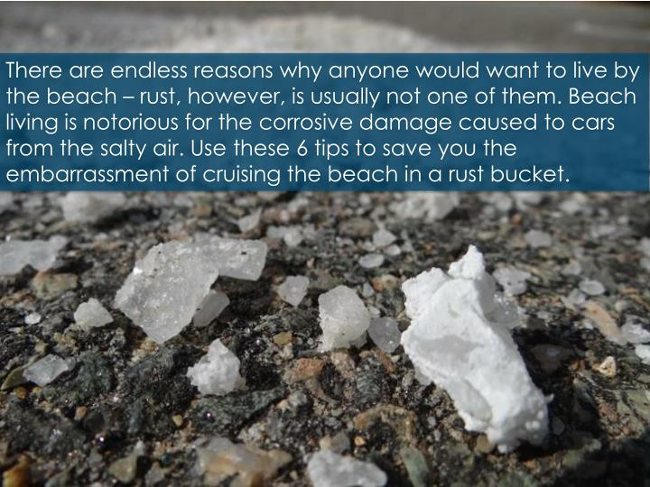 There are endless reasons why anyone would want to live by the beach – rust, however, is usually not one of them. Beach living is notorious for the corrosive damage caused to cars from the salty air. Use these 6 tips to save you the embarrassment of cruising the beach in a rust bucket.