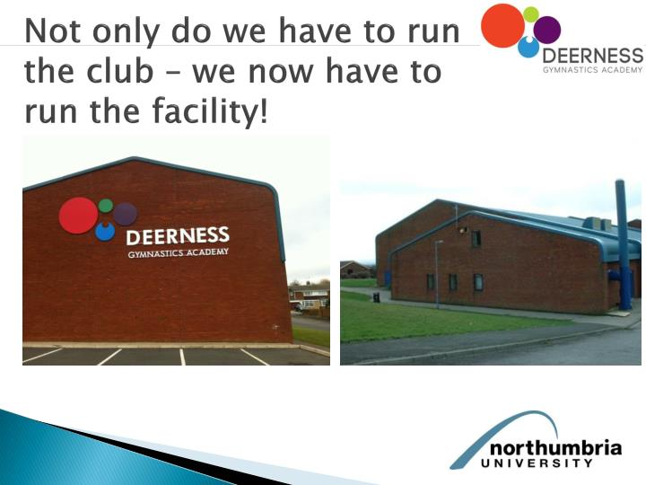 Not only do we have to run the club – we now have to run the facility!