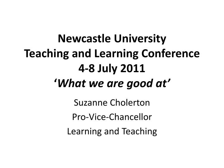 newcastle university teaching and learning conference 4 8 july 2011 what we are good at
