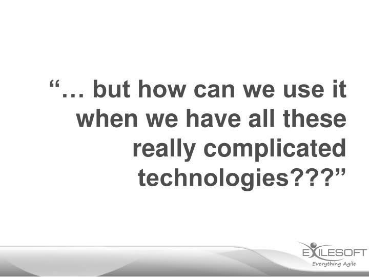 """""""… but how can we use it when we have all these really complicated technologies???"""""""