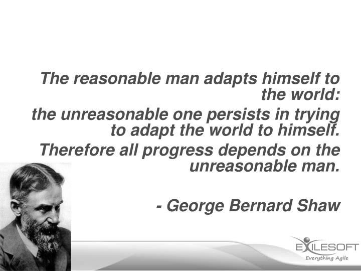 The reasonable man adapts himself to the