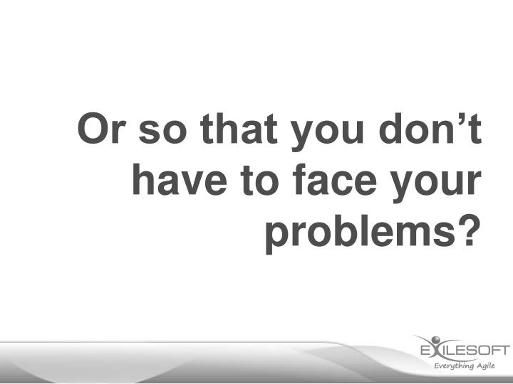 Or so that you don't have to face your problems?