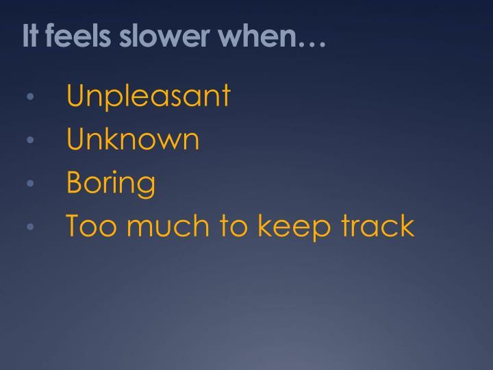 It feels slower when…