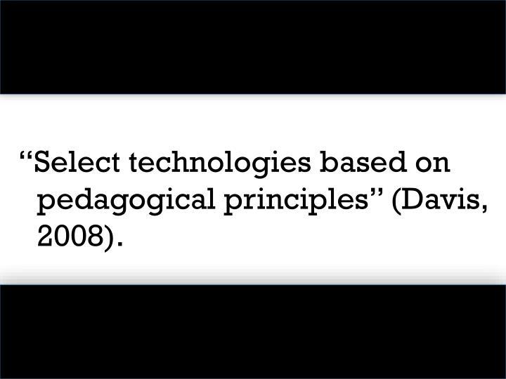 """""""Select technologies based on pedagogical principles"""" (Davis, 2008)."""