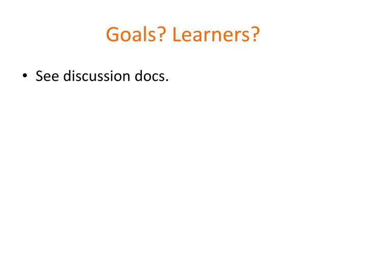 Goals? Learners?