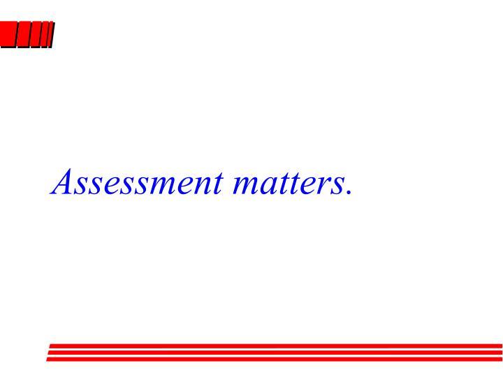 Assessment matters.