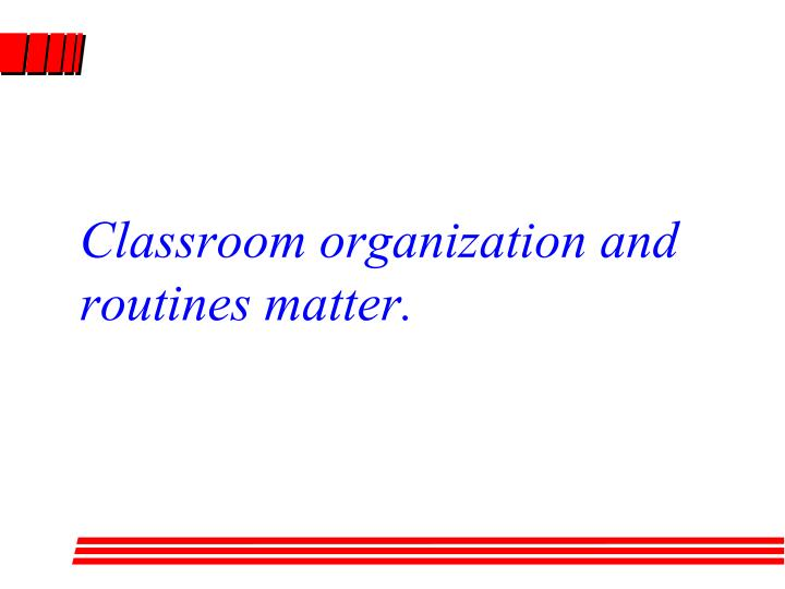 Classroom organization and routines matter.